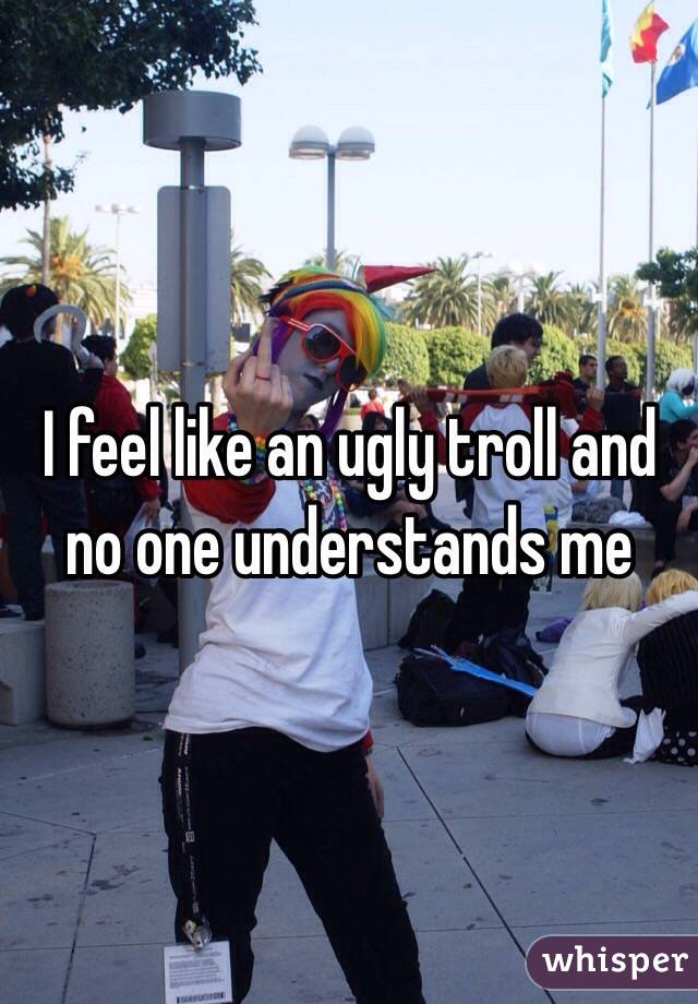 I feel like an ugly troll and no one understands me