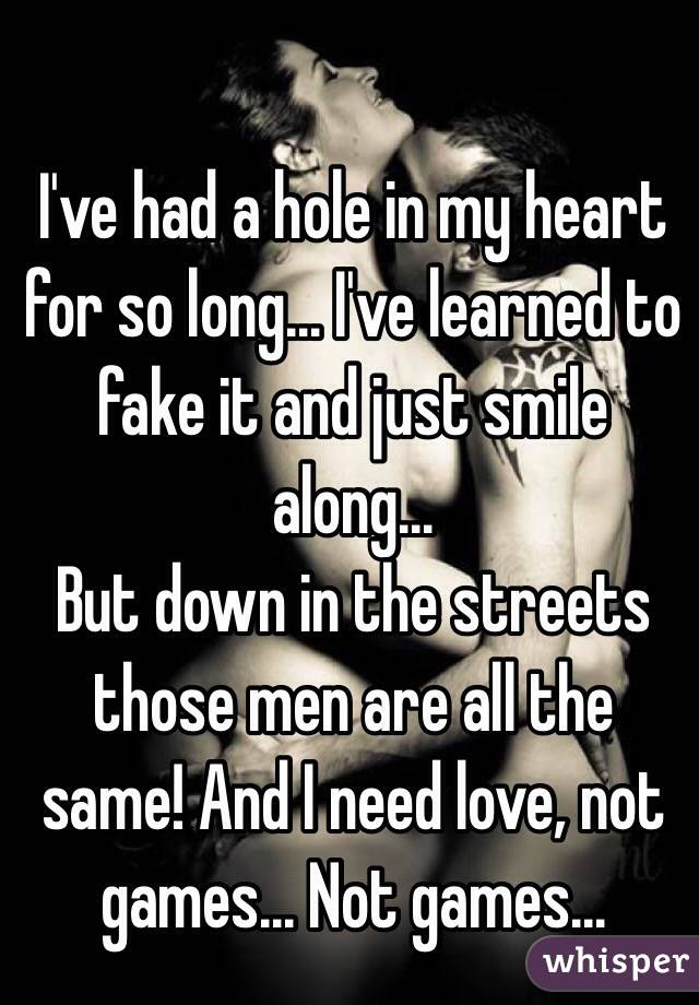 I've had a hole in my heart for so long... I've learned to fake it and just smile along... But down in the streets those men are all the same! And I need love, not games... Not games...