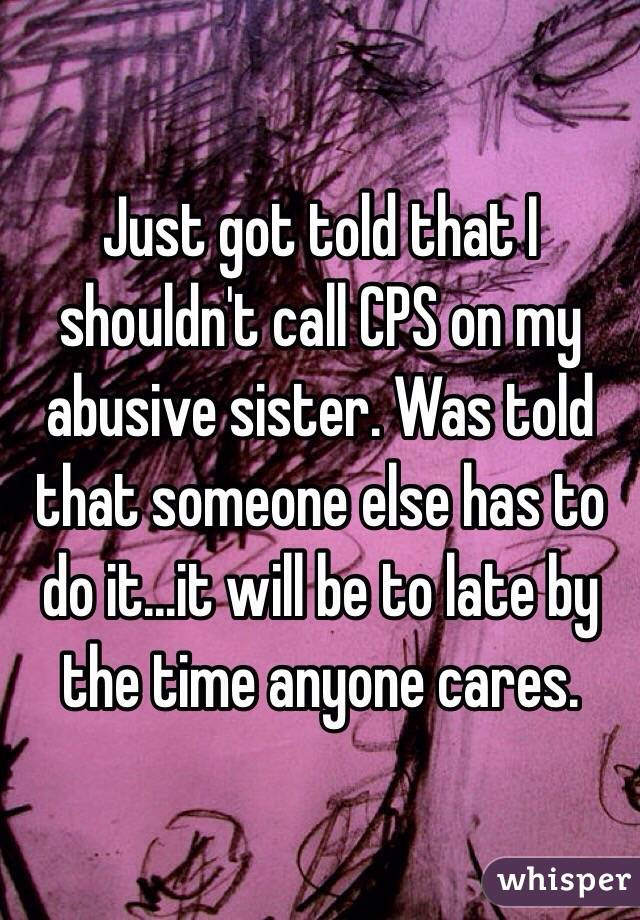 Just got told that I shouldn't call CPS on my abusive sister. Was told that someone else has to do it...it will be to late by the time anyone cares.