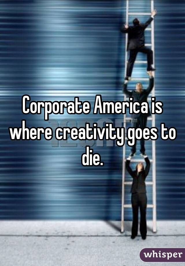 Corporate America is where creativity goes to die.