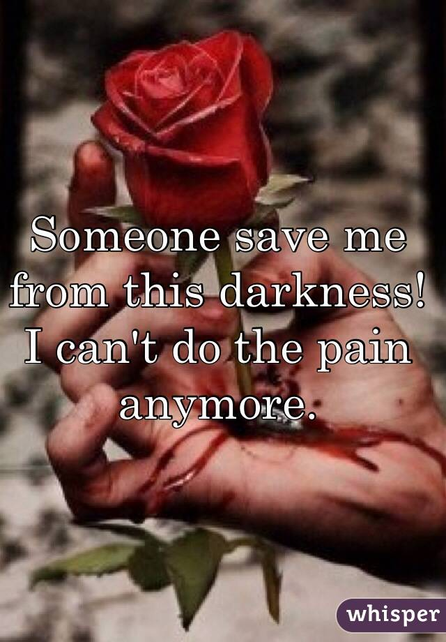Someone save me from this darkness! I can't do the pain anymore.