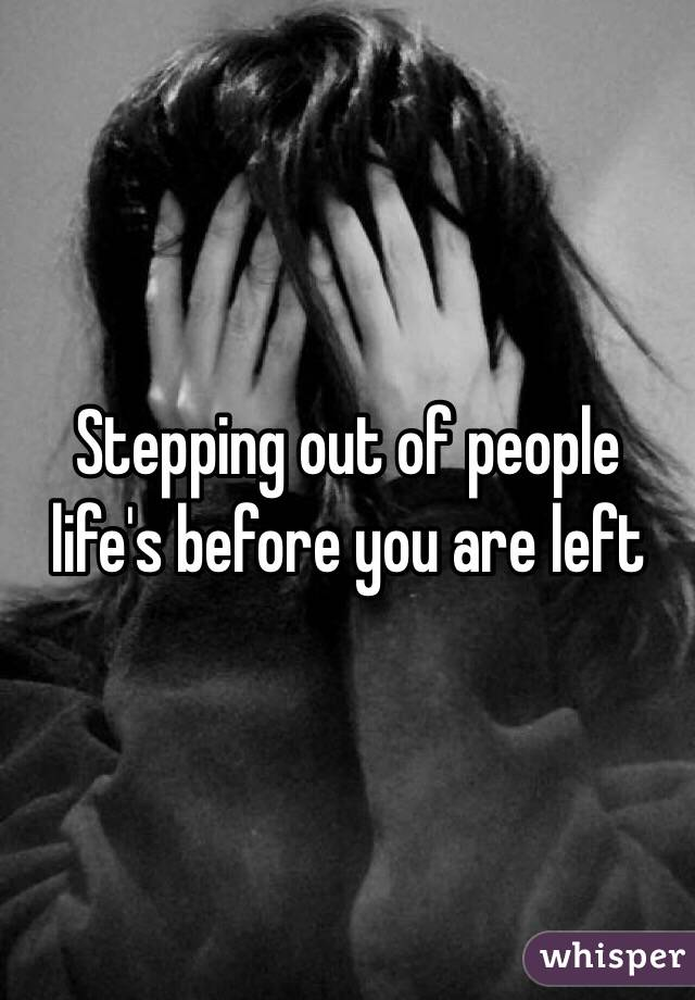 Stepping out of people life's before you are left