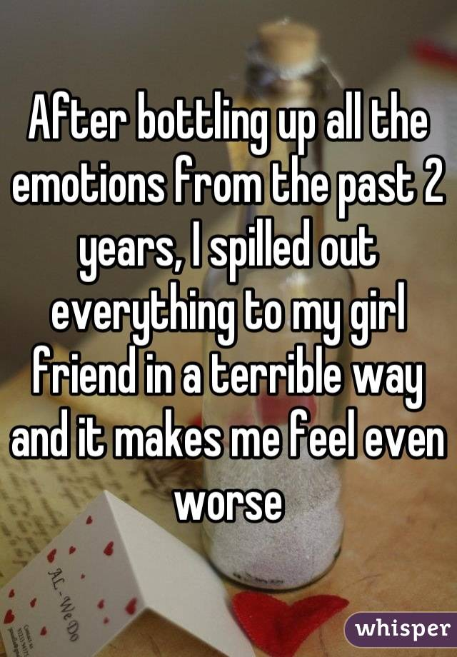 After bottling up all the emotions from the past 2 years, I spilled out everything to my girl friend in a terrible way and it makes me feel even worse