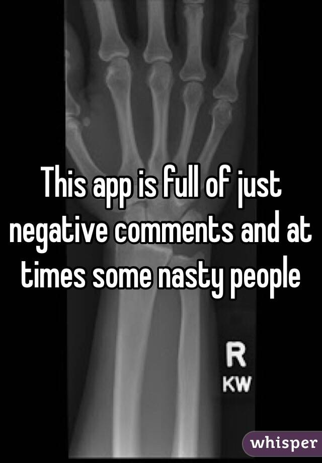 This app is full of just negative comments and at times some nasty people