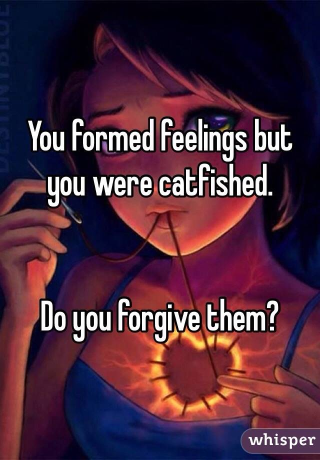 You formed feelings but you were catfished.    Do you forgive them?
