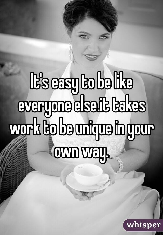 It's easy to be like everyone else.it takes work to be unique in your own way.