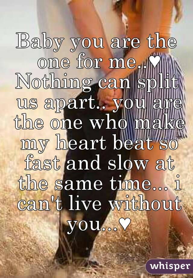 Baby you are the one for me..♥ Nothing can split us apart.. you are the one who make my heart beat so fast and slow at the same time... i can't live without you...♥