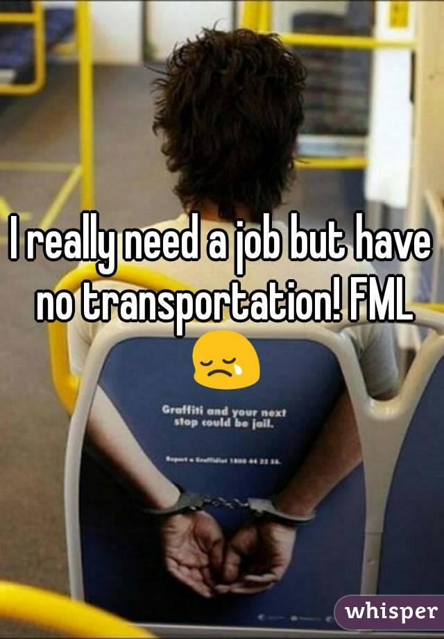 I really need a job but have no transportation! FML 😢