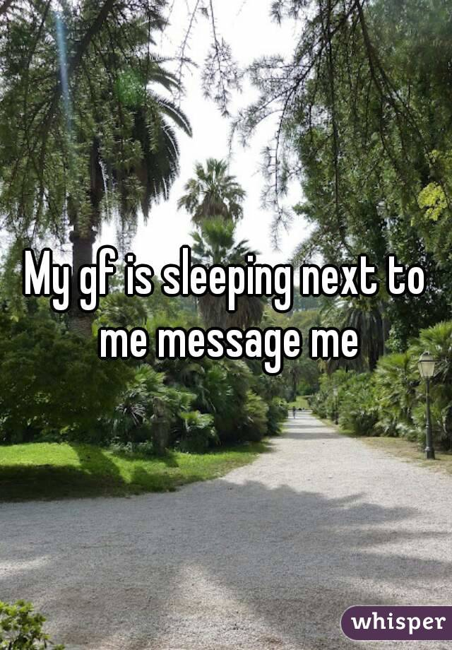 My gf is sleeping next to me message me