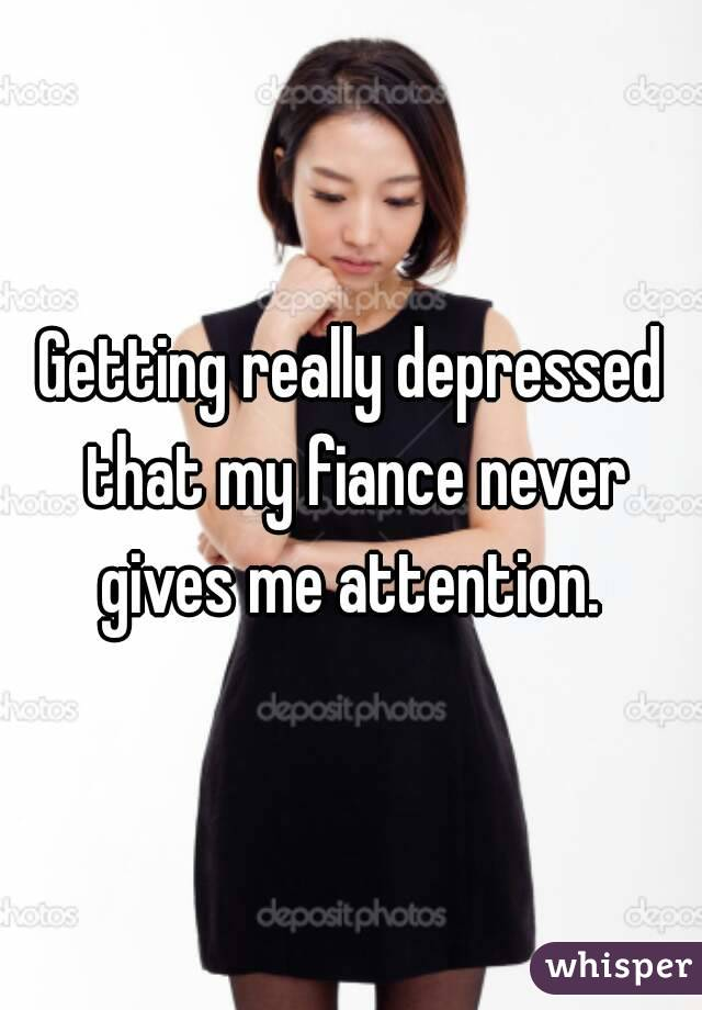 Getting really depressed that my fiance never gives me attention.