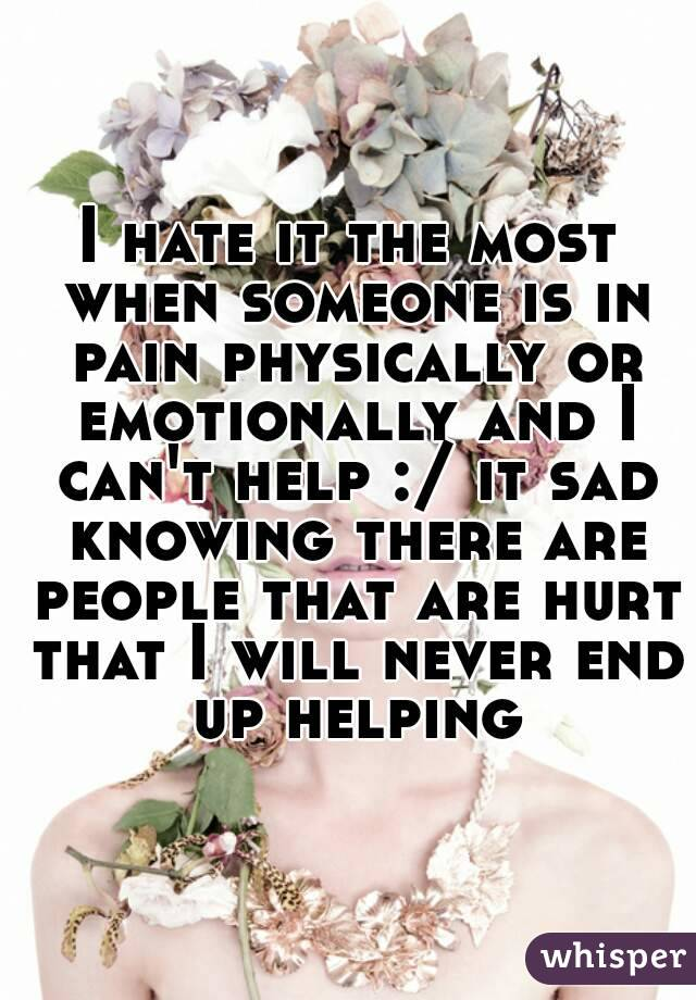 I hate it the most when someone is in pain physically or emotionally and I can't help :/ it sad knowing there are people that are hurt that I will never end up helping
