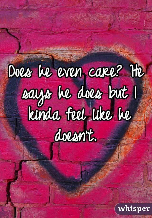 Does he even care? He says he does but I kinda feel like he doesn't.