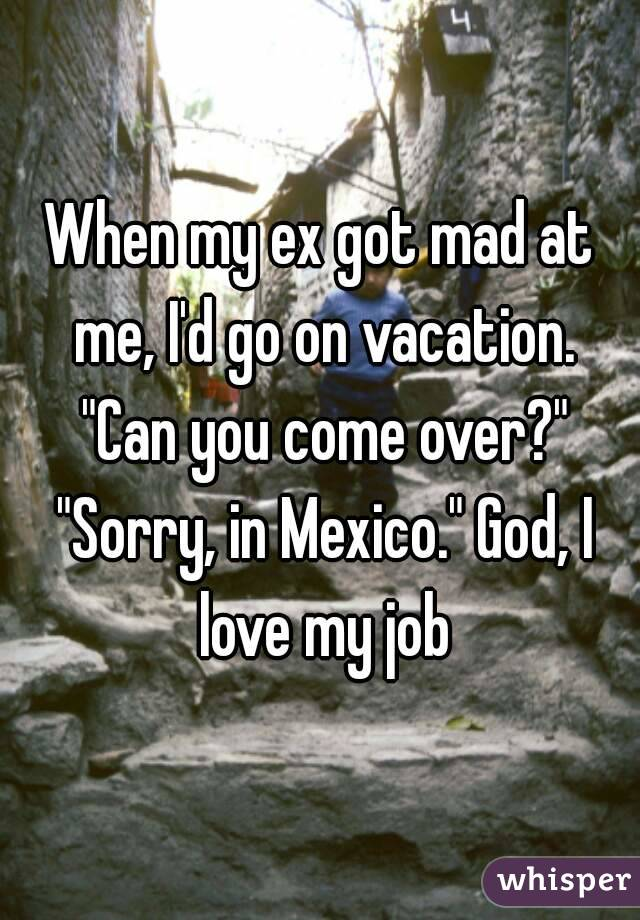 "When my ex got mad at me, I'd go on vacation. ""Can you come over?"" ""Sorry, in Mexico."" God, I love my job"