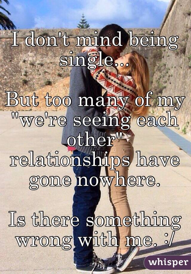 "I don't mind being single...  But too many of my ""we're seeing each other"" relationships have gone nowhere.   Is there something wrong with me. :/"