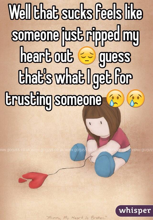 Well that sucks feels like someone just ripped my heart out 😔 guess that's what I get for trusting someone 😢😢
