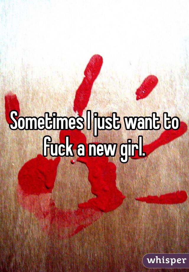 Sometimes I just want to fuck a new girl.