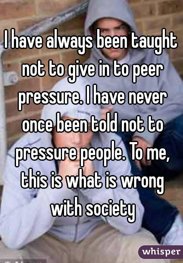 I have always been taught not to give in to peer pressure. I have never once been told not to pressure people. To me, this is what is wrong with society