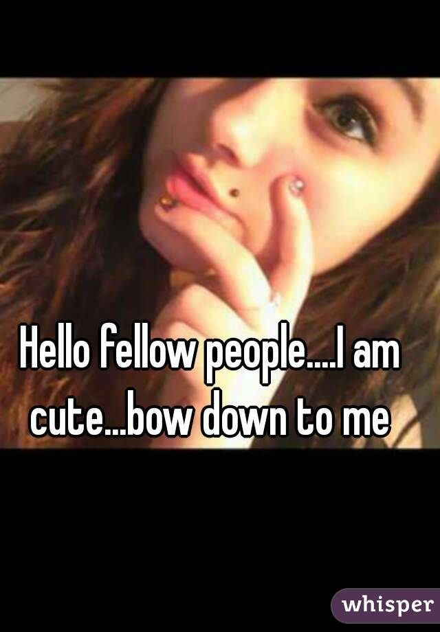 Hello fellow people....I am cute...bow down to me