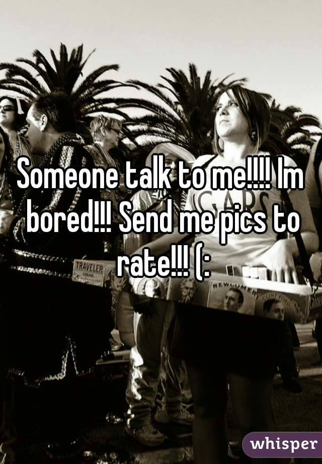 Someone talk to me!!!! Im bored!!! Send me pics to rate!!! (: