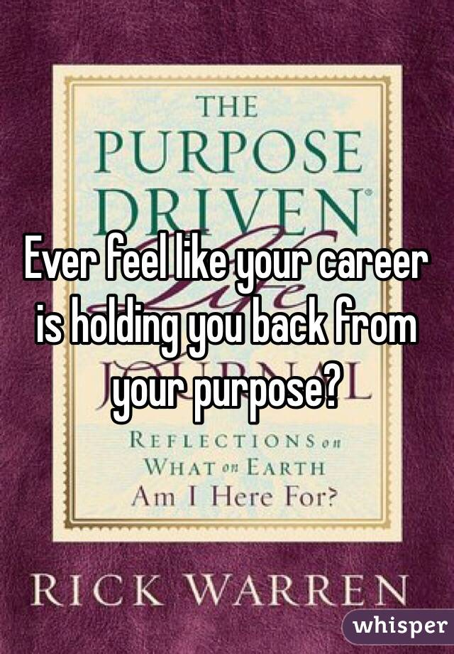 Ever feel like your career is holding you back from your purpose?