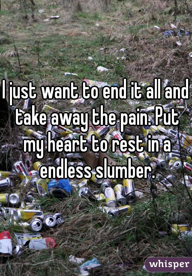 I just want to end it all and take away the pain. Put my heart to rest in a endless slumber.