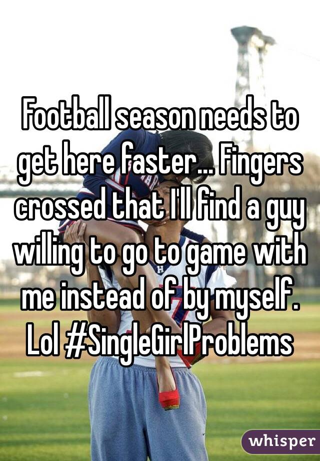 Football season needs to get here faster... Fingers crossed that I'll find a guy willing to go to game with me instead of by myself. Lol #SingleGirlProblems