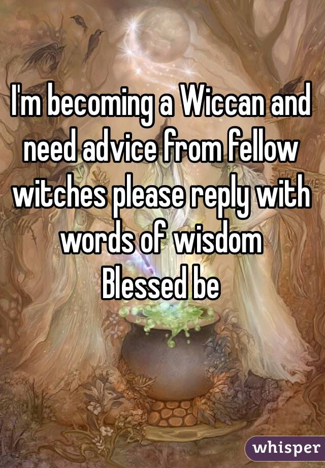 I'm becoming a Wiccan and need advice from fellow witches please reply with words of wisdom   Blessed be