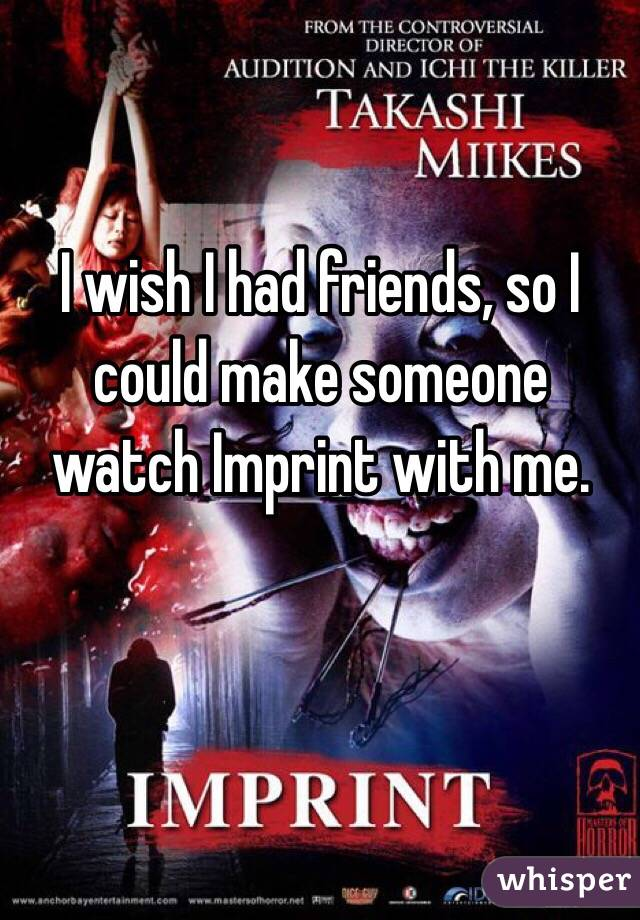 I wish I had friends, so I could make someone watch Imprint with me.