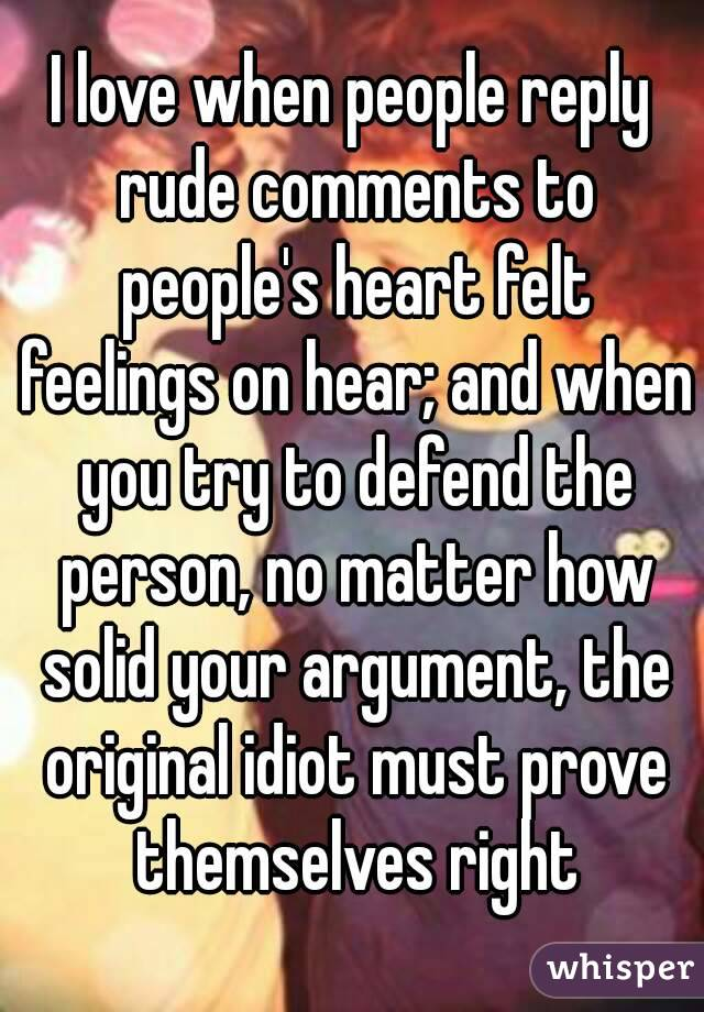 I love when people reply rude comments to people's heart felt feelings on hear; and when you try to defend the person, no matter how solid your argument, the original idiot must prove themselves right