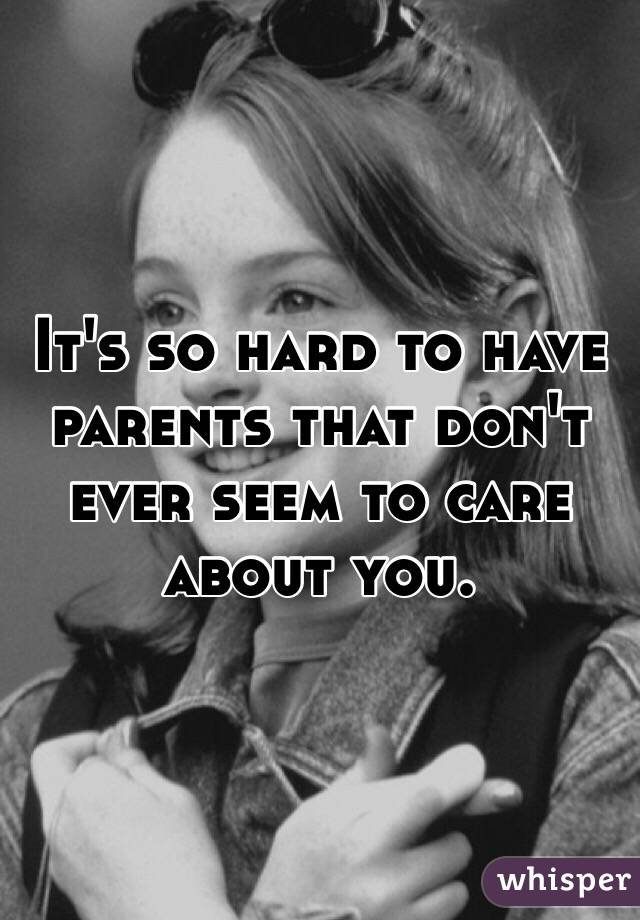 It's so hard to have parents that don't ever seem to care about you.