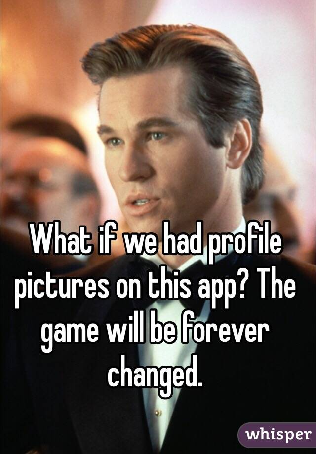 What if we had profile pictures on this app? The game will be forever changed.