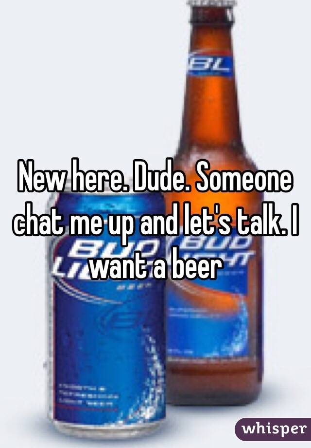 New here. Dude. Someone chat me up and let's talk. I want a beer