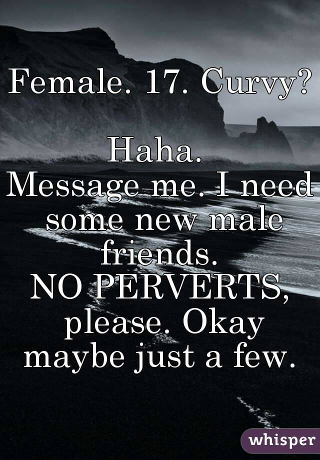 Female. 17. Curvy?  Haha.  Message me. I need some new male friends.  NO PERVERTS, please. Okay maybe just a few.