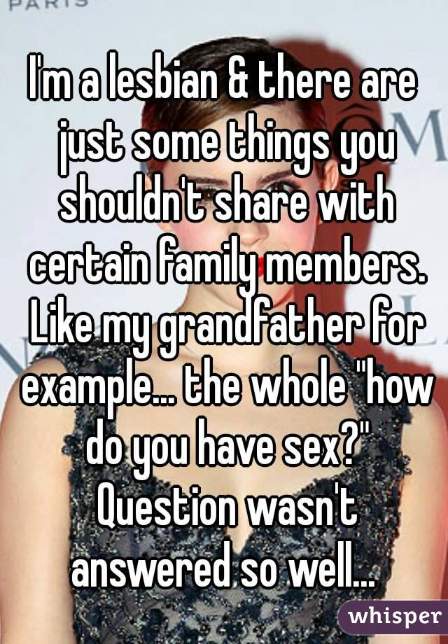 "I'm a lesbian & there are just some things you shouldn't share with certain family members. Like my grandfather for example... the whole ""how do you have sex?"" Question wasn't answered so well..."