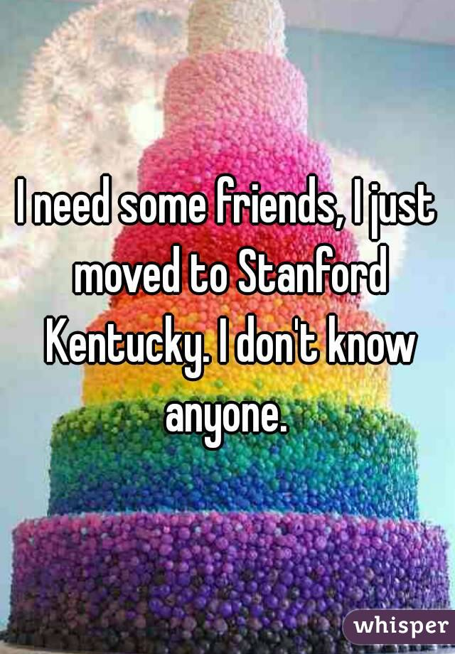 I need some friends, I just moved to Stanford Kentucky. I don't know anyone.
