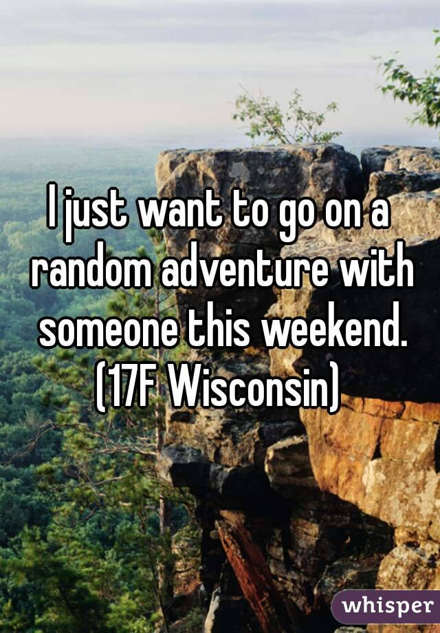 I just want to go on a random adventure with someone this weekend. (17F Wisconsin)