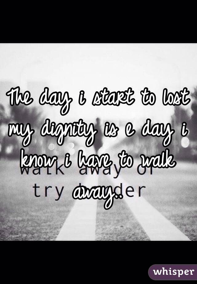 The day i start to lost my dignity is e day i know i have to walk away..