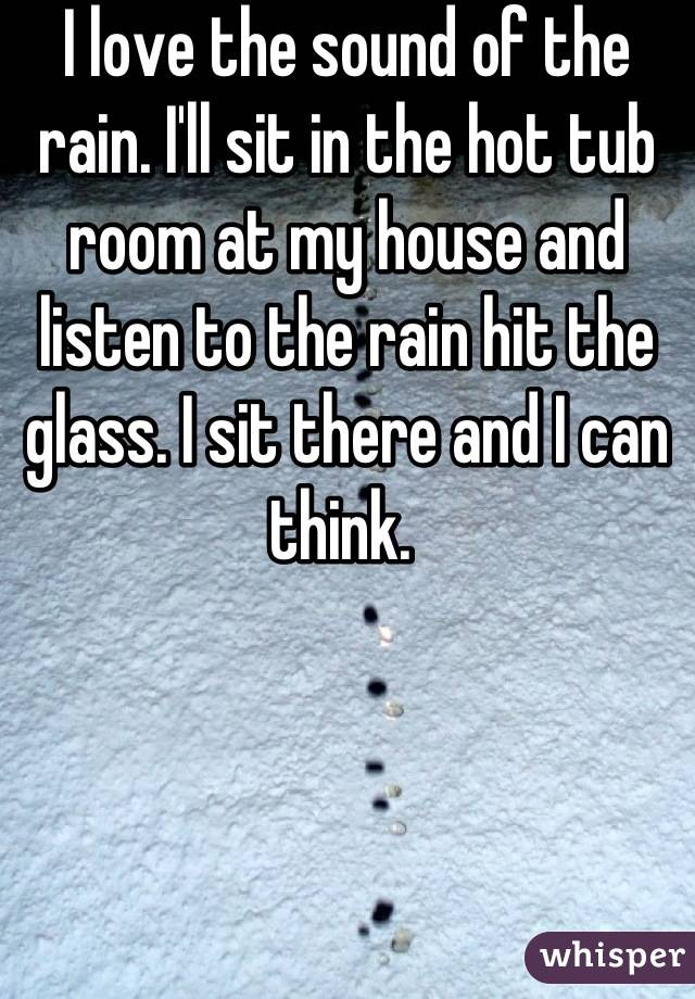 I love the sound of the rain. I'll sit in the hot tub room at my house and listen to the rain hit the glass. I sit there and I can think.