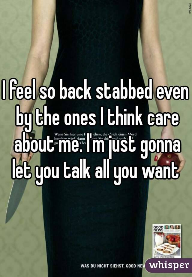I feel so back stabbed even by the ones I think care about me. I'm just gonna let you talk all you want