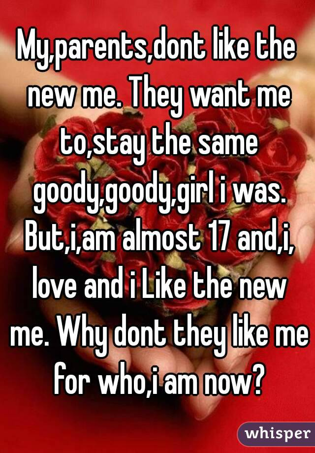 My,parents,dont like the new me. They want me to,stay the same goody,goody,girl i was. But,i,am almost 17 and,i, love and i Like the new me. Why dont they like me for who,i am now?
