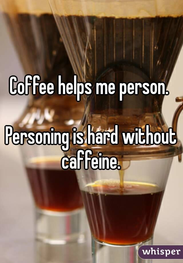 Coffee helps me person.   Personing is hard without caffeine.