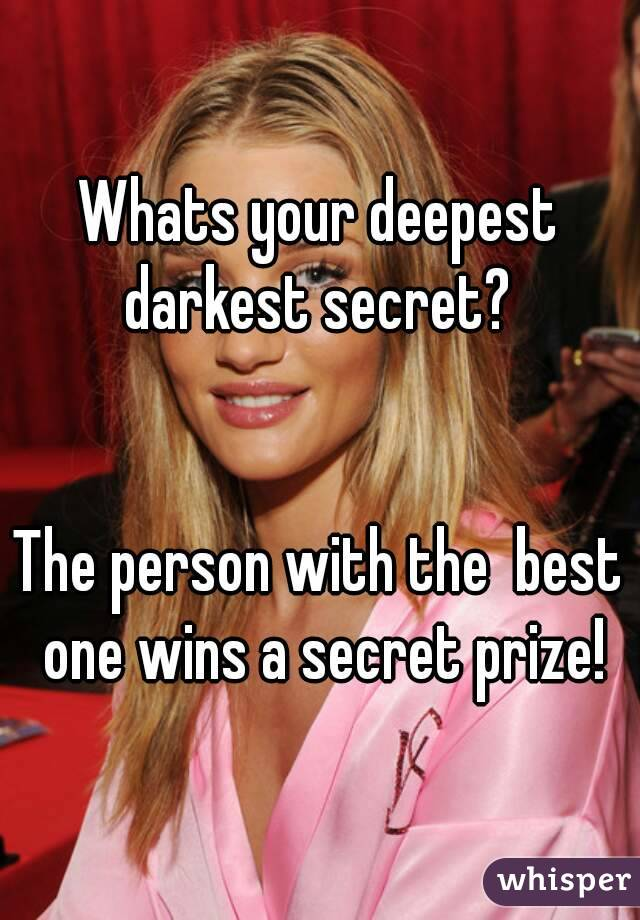 Whats your deepest darkest secret?    The person with the  best one wins a secret prize!