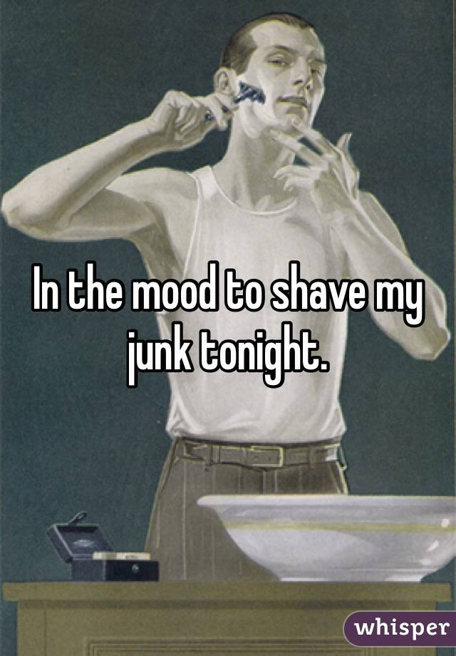 In the mood to shave my junk tonight.