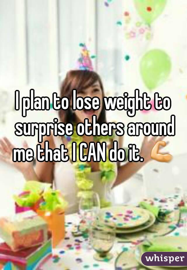 I plan to lose weight to surprise others around me that I CAN do it. 💪