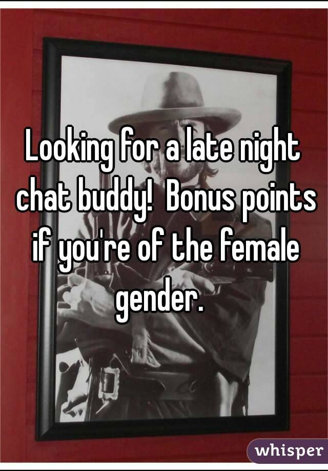 Looking for a late night chat buddy!  Bonus points if you're of the female gender.