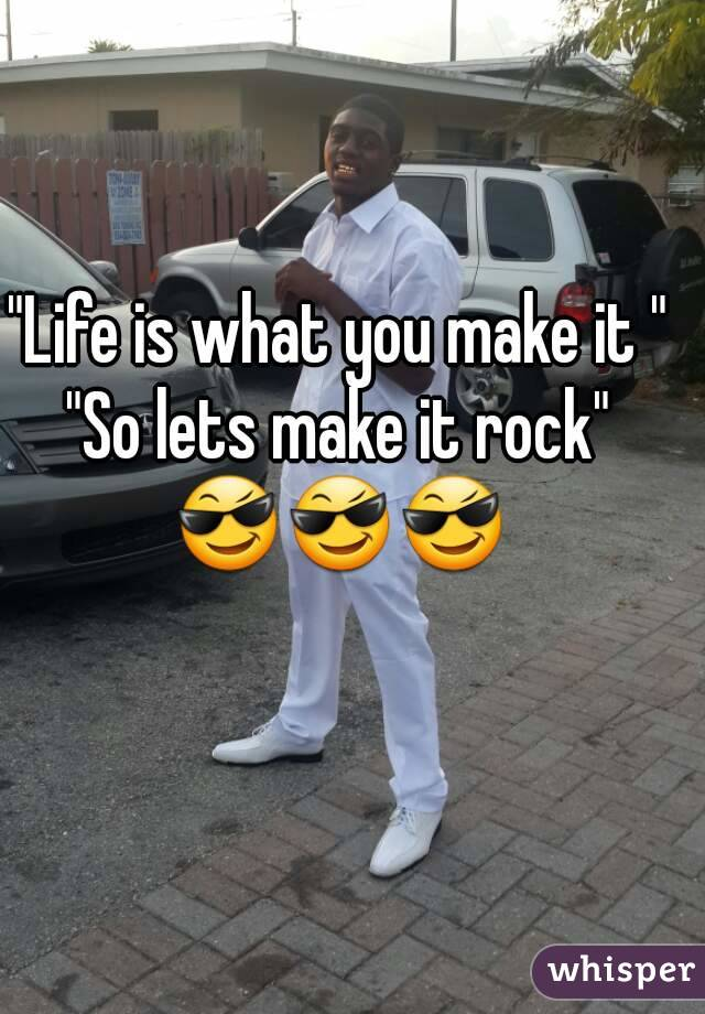 """""""Life is what you make it """" """"So lets make it rock"""" 😎😎😎"""
