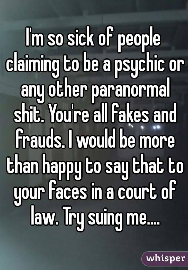 I'm so sick of people claiming to be a psychic or any other paranormal shit. You're all fakes and frauds. I would be more than happy to say that to your faces in a court of law. Try suing me....