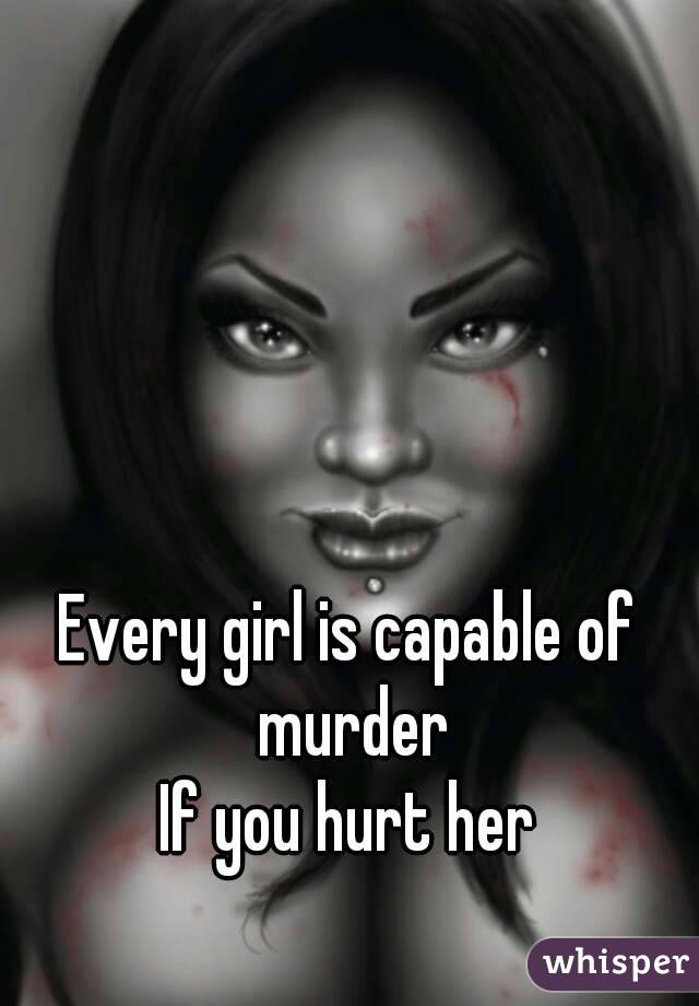 Every girl is capable of murder If you hurt her
