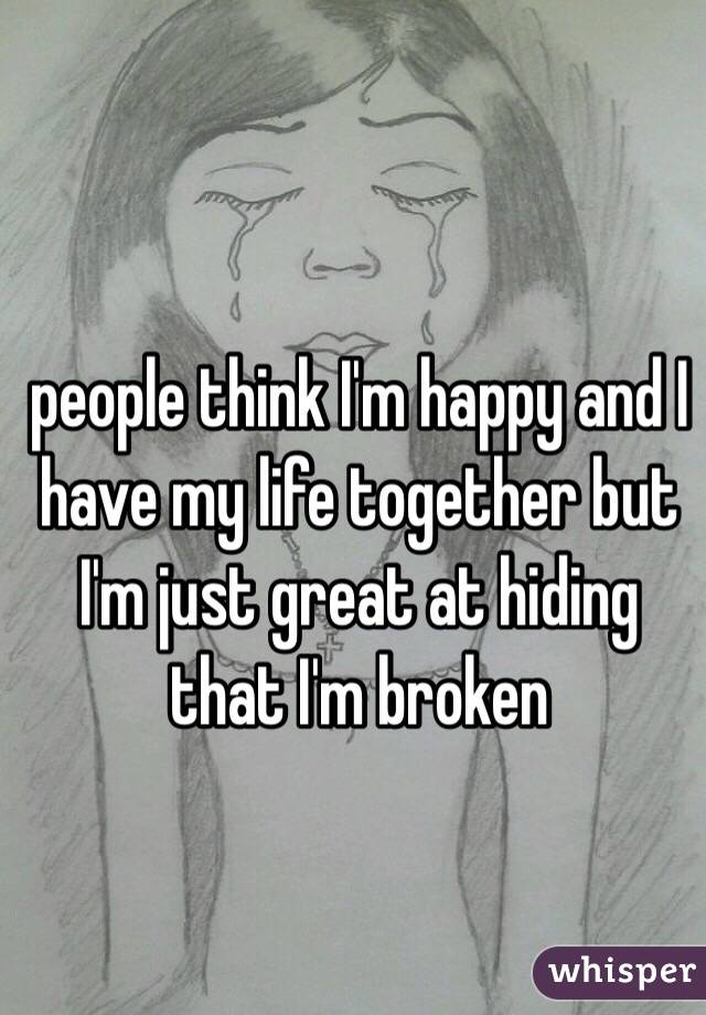 people think I'm happy and I have my life together but I'm just great at hiding that I'm broken