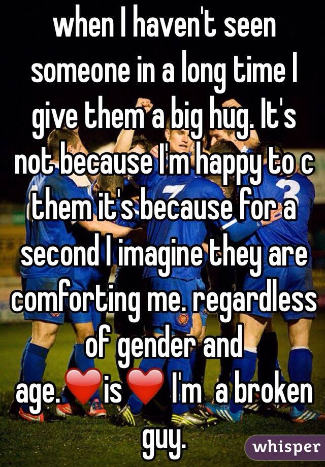 when I haven't seen someone in a long time I give them a big hug. It's not because I'm happy to c them it's because for a second I imagine they are comforting me. regardless of gender and age.❤️is❤️ I'm  a broken guy.